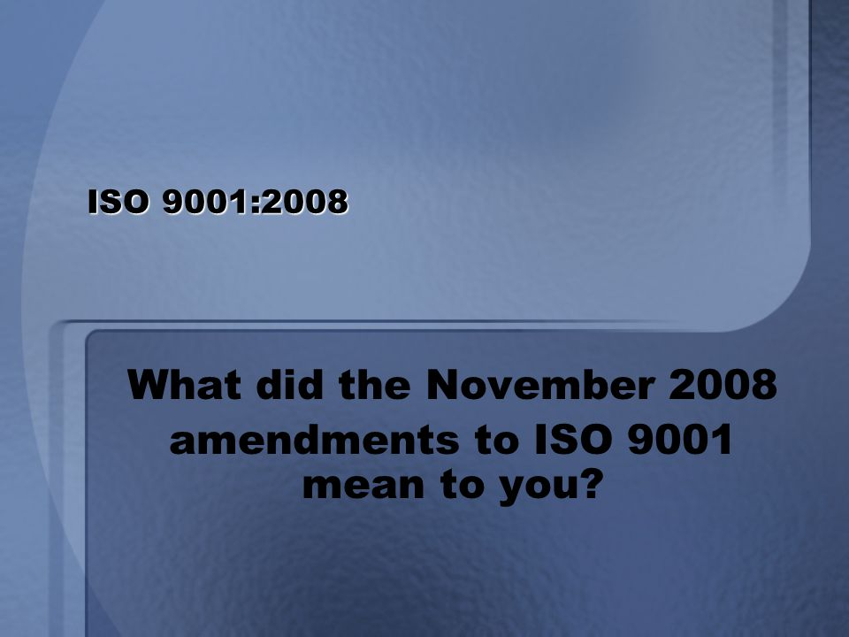ISO 9001:2008 What did the November 2008 amendments to ISO 9001 mean to you