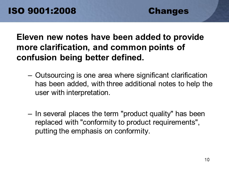 10 ISO 9001:2008 Changes Eleven new notes have been added to provide more clarification, and common points of confusion being better defined.