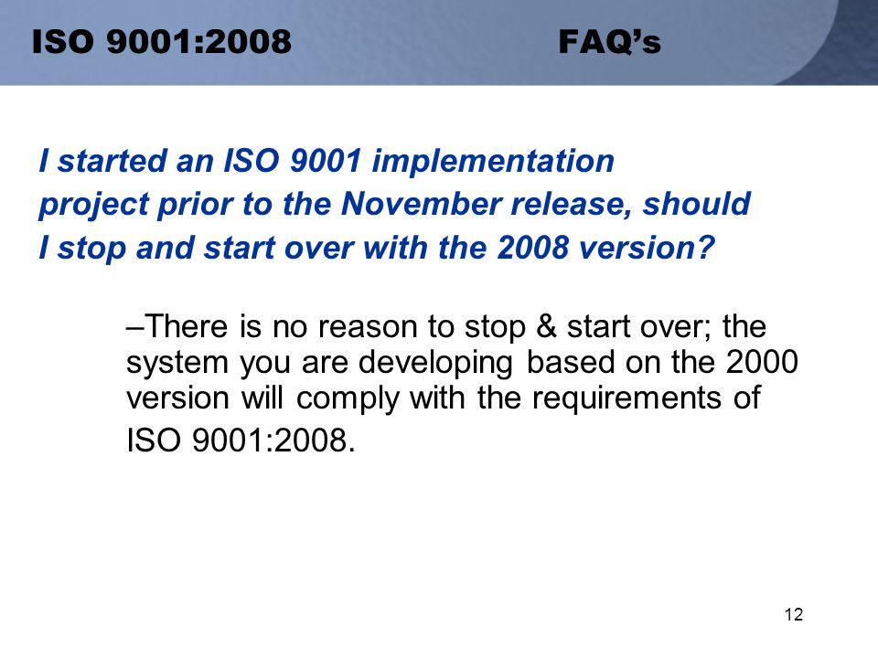 12 ISO 9001:2008 FAQ's I started an ISO 9001 implementation project prior to the November release, should I stop and start over with the 2008 version.