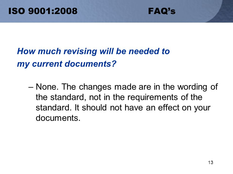 13 ISO 9001:2008 FAQ's How much revising will be needed to my current documents.