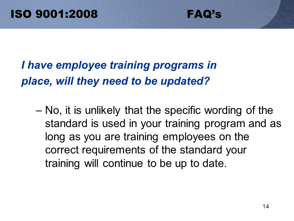 14 ISO 9001:2008 FAQ's I have employee training programs in place, will they need to be updated.