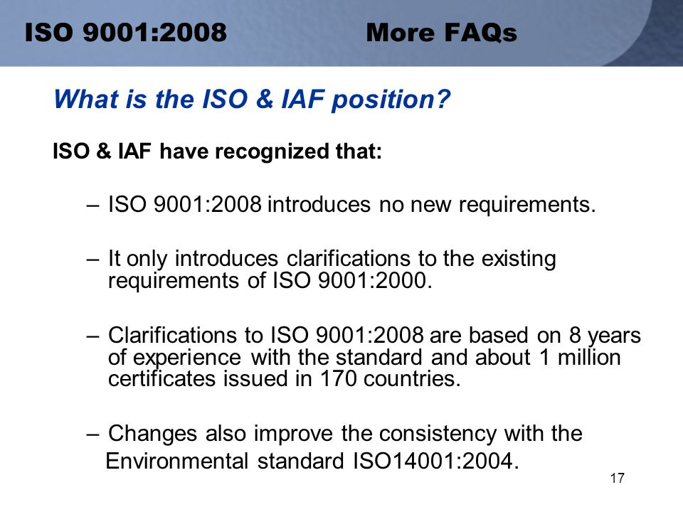 17 ISO 9001:2008 More FAQs What is the ISO & IAF position.