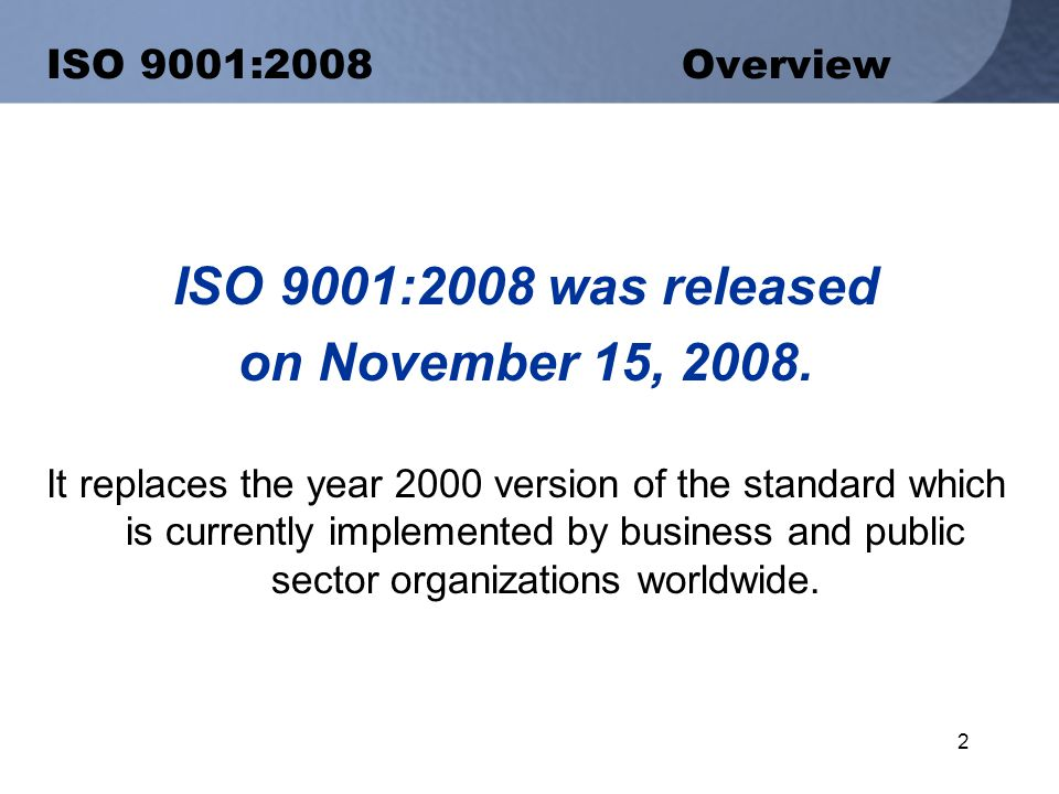 2 ISO 9001:2008 Overview ISO 9001:2008 was released on November 15, 2008.