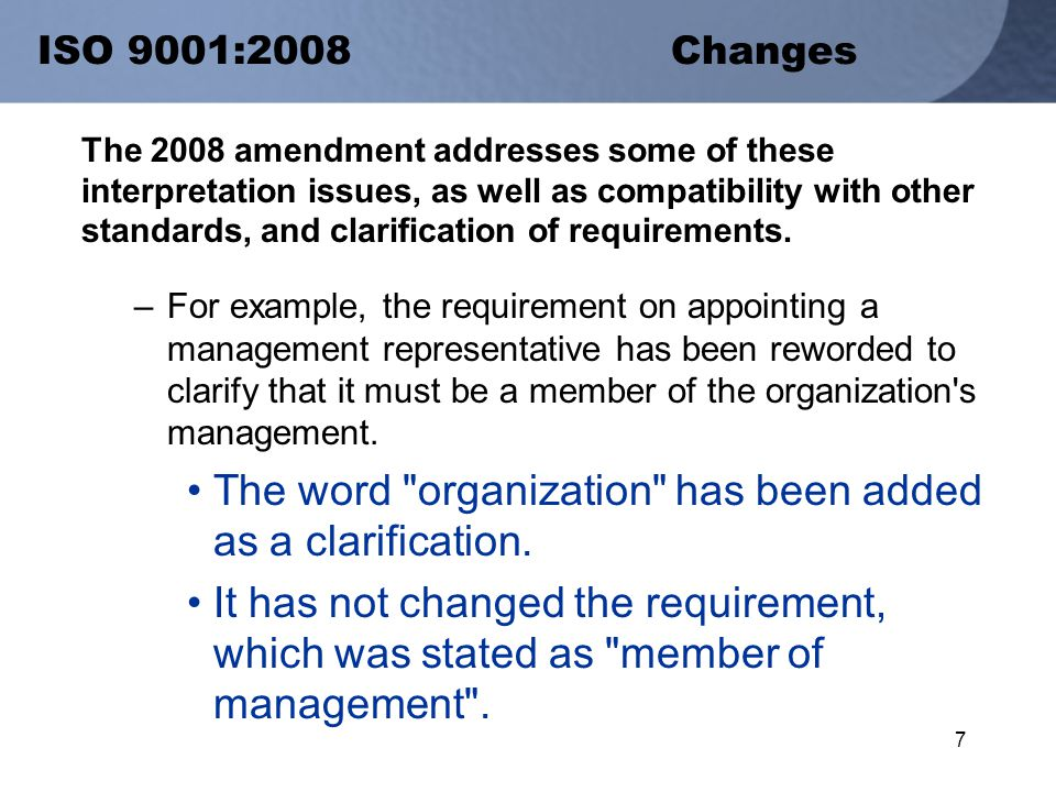 7 ISO 9001:2008Changes The 2008 amendment addresses some of these interpretation issues, as well as compatibility with other standards, and clarification of requirements.