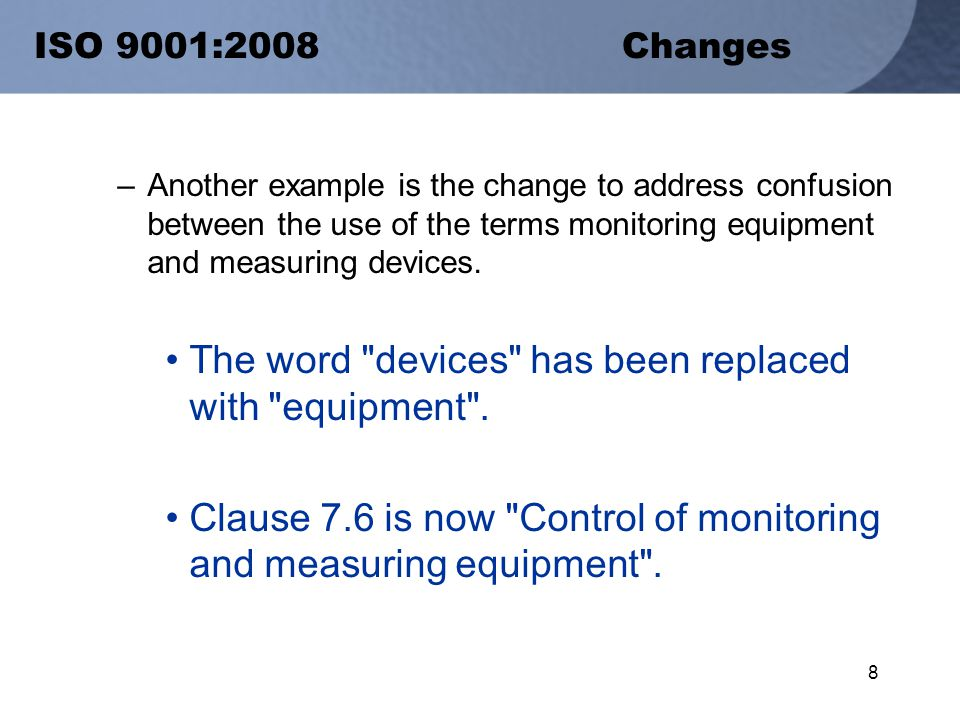 8 ISO 9001:2008 Changes –Another example is the change to address confusion between the use of the terms monitoring equipment and measuring devices.