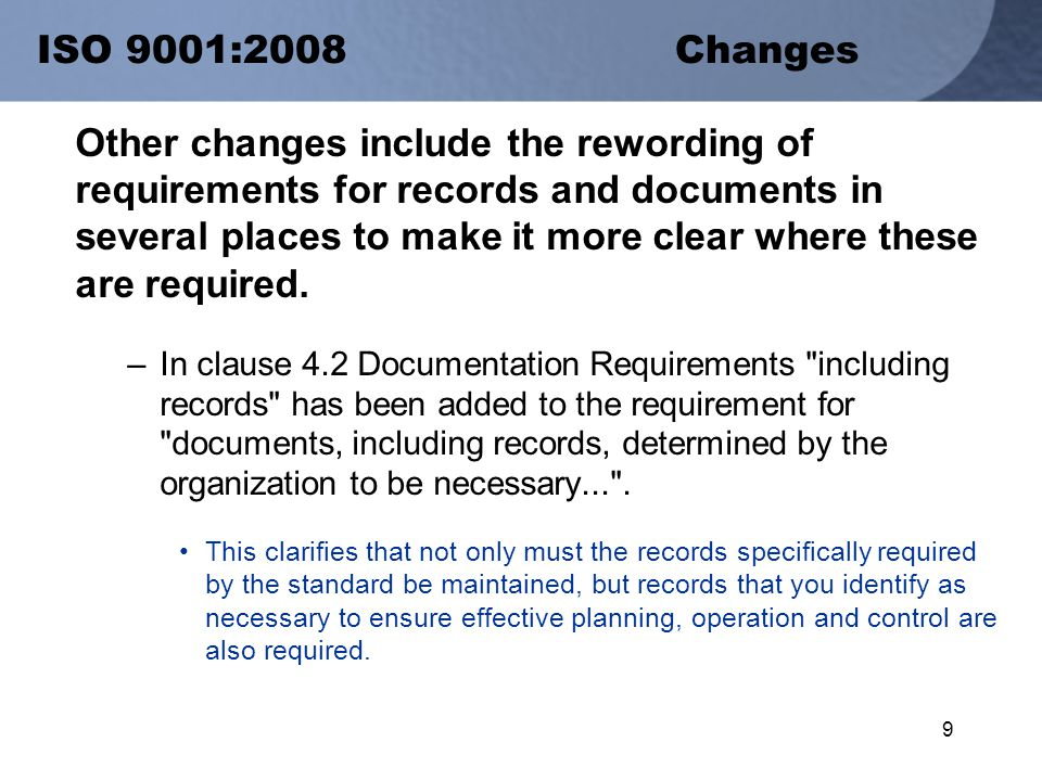 9 ISO 9001:2008 Changes Other changes include the rewording of requirements for records and documents in several places to make it more clear where these are required.