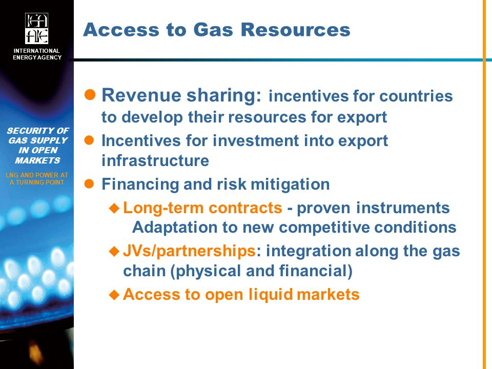 SECURITY OF GAS SUPPLY IN OPEN MARKETS LNG AND POWER AT A TURNING POINT INTERNATIONAL ENERGY AGENCY Access to Gas Resources Revenue sharing: incentives for countries to develop their resources for export Incentives for investment into export infrastructure Financing and risk mitigation  Long-term contracts - proven instruments Adaptation to new competitive conditions  JVs/partnerships: integration along the gas chain (physical and financial)  Access to open liquid markets