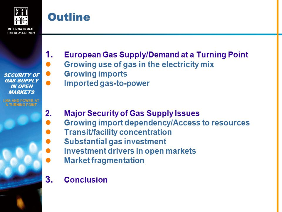 SECURITY OF GAS SUPPLY IN OPEN MARKETS LNG AND POWER AT A TURNING POINT INTERNATIONAL ENERGY AGENCY Outline 1.