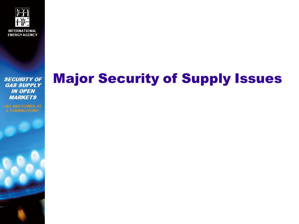 SECURITY OF GAS SUPPLY IN OPEN MARKETS LNG AND POWER AT A TURNING POINT INTERNATIONAL ENERGY AGENCY Major Security of Supply Issues
