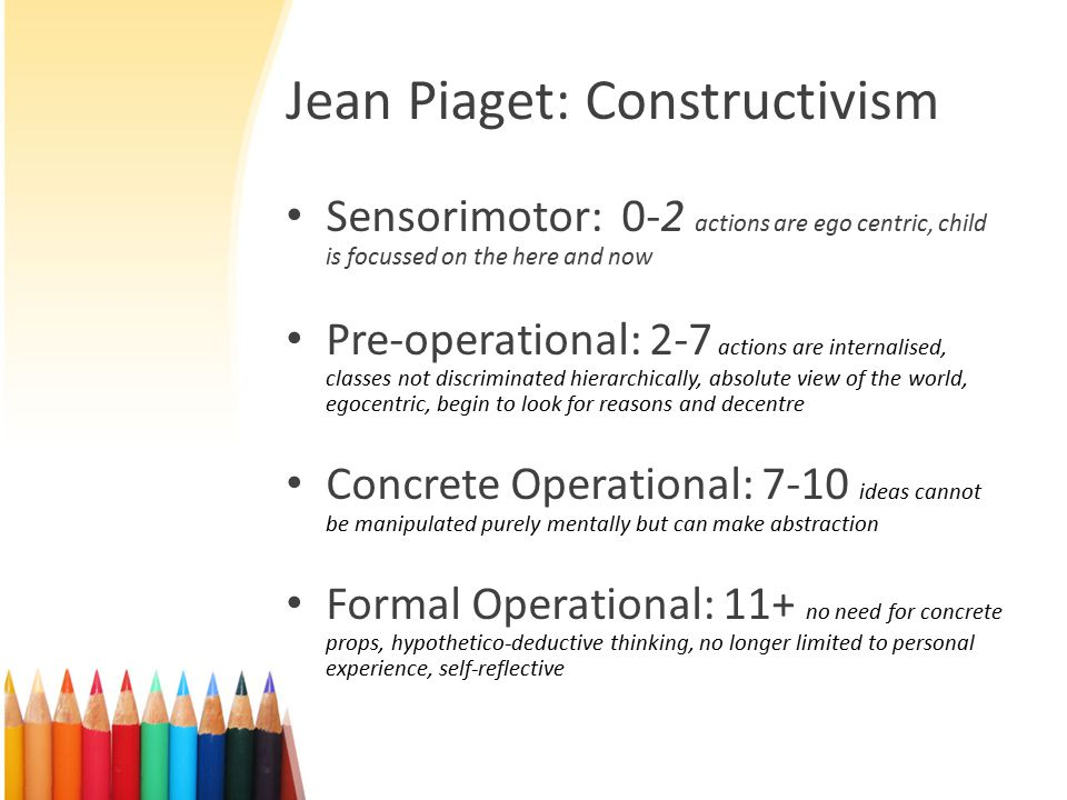 Jean Piaget: Constructivism Sensorimotor: 0-2 actions are ego centric, child is focussed on the here and now Pre-operational: 2-7 actions are internalised, classes not discriminated hierarchically, absolute view of the world, egocentric, begin to look for reasons and decentre Concrete Operational: 7-10 ideas cannot be manipulated purely mentally but can make abstraction Formal Operational: 11+ no need for concrete props, hypothetico-deductive thinking, no longer limited to personal experience, self-reflective