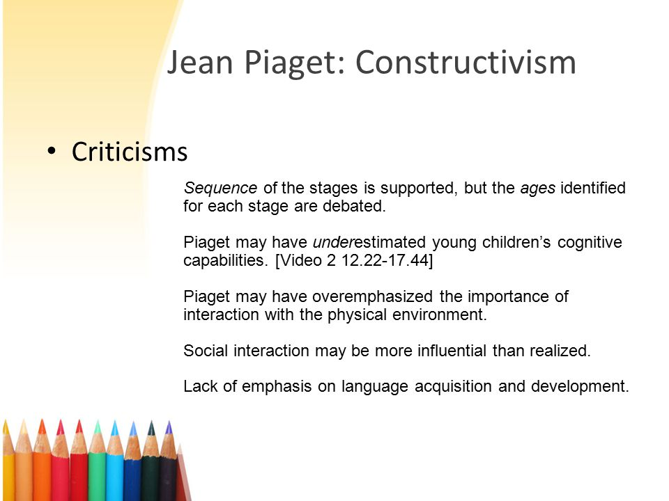 Jean Piaget: Constructivism Criticisms Sequence of the stages is supported, but the ages identified for each stage are debated.