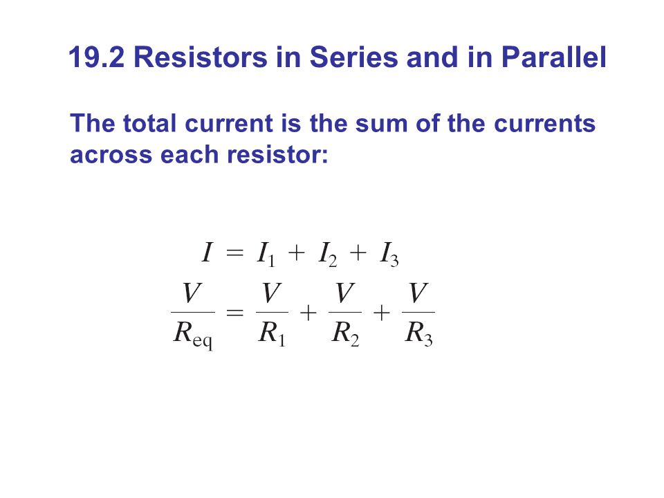 19.2 Resistors in Series and in Parallel The total current is the sum of the currents across each resistor: