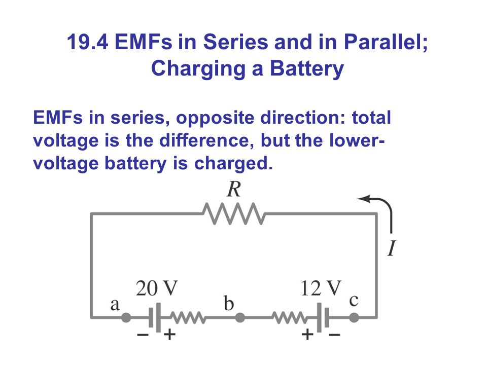 19.4 EMFs in Series and in Parallel; Charging a Battery EMFs in series, opposite direction: total voltage is the difference, but the lower- voltage battery is charged.