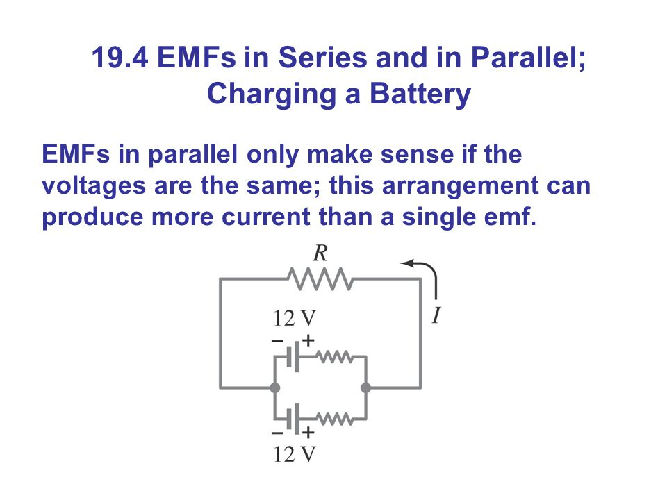 19.4 EMFs in Series and in Parallel; Charging a Battery EMFs in parallel only make sense if the voltages are the same; this arrangement can produce more current than a single emf.