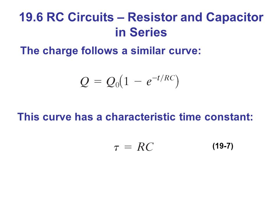 19.6 RC Circuits – Resistor and Capacitor in Series This curve has a characteristic time constant: The charge follows a similar curve: (19-7)