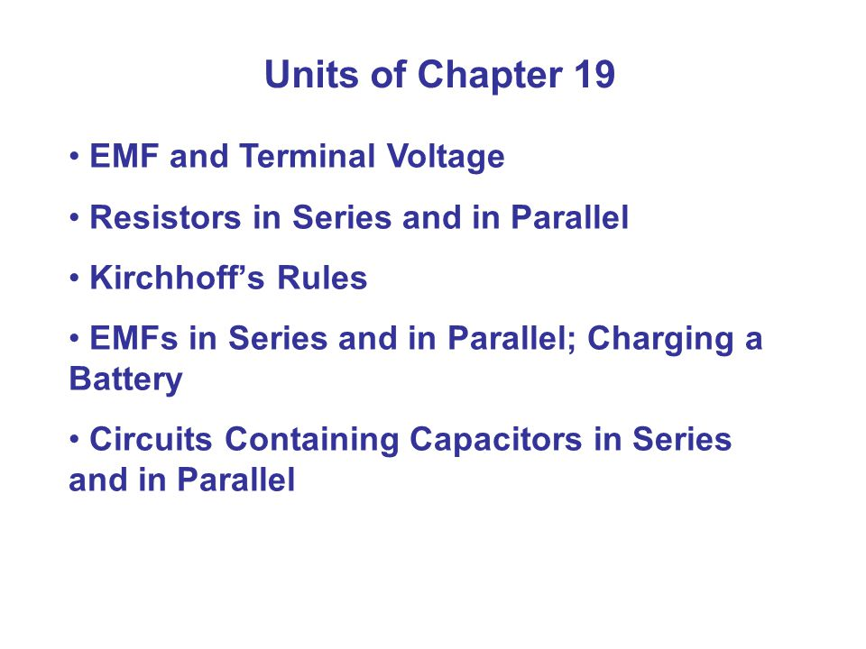 Units of Chapter 19 EMF and Terminal Voltage Resistors in Series and in Parallel Kirchhoff's Rules EMFs in Series and in Parallel; Charging a Battery Circuits Containing Capacitors in Series and in Parallel