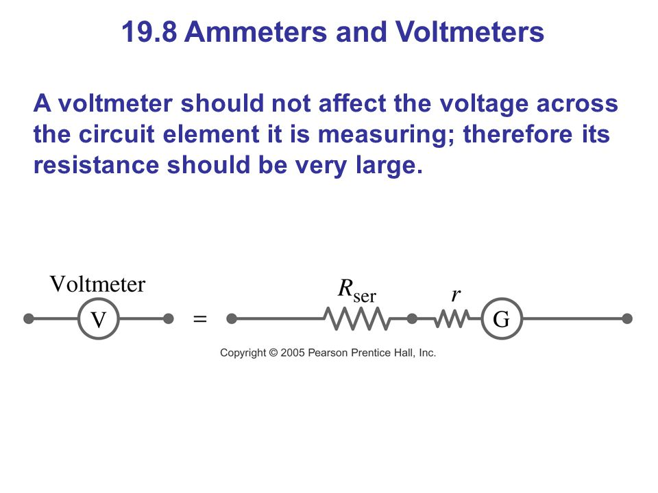 19.8 Ammeters and Voltmeters A voltmeter should not affect the voltage across the circuit element it is measuring; therefore its resistance should be very large.