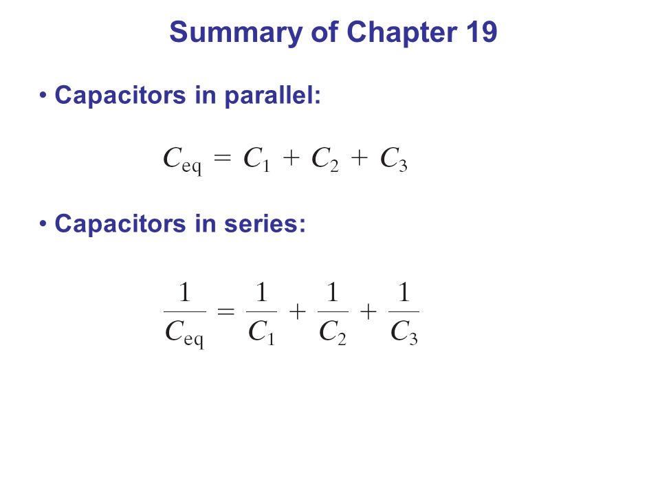 Summary of Chapter 19 Capacitors in parallel: Capacitors in series: