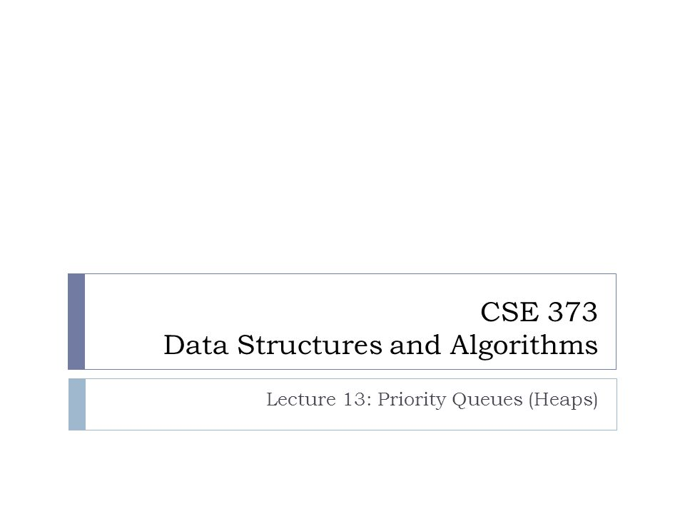 CSE 373 Data Structures and Algorithms Lecture 13: Priority Queues (Heaps)