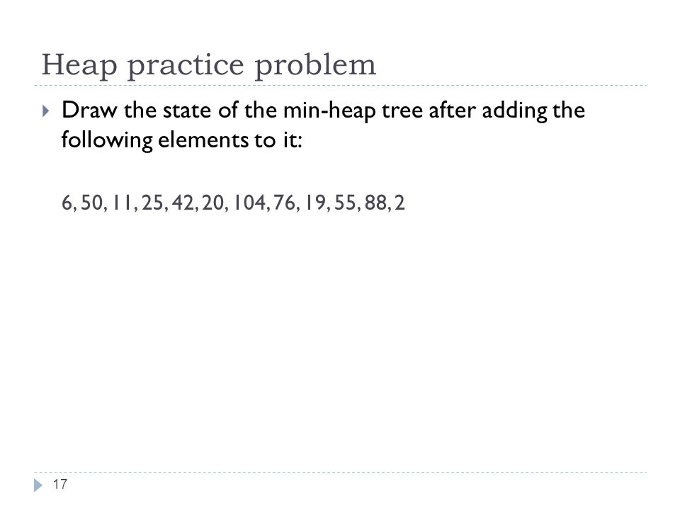 Heap practice problem 17  Draw the state of the min-heap tree after adding the following elements to it: 6, 50, 11, 25, 42, 20, 104, 76, 19, 55, 88, 2