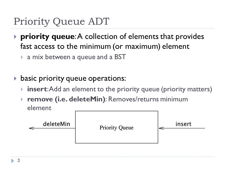 Priority Queue ADT 3  priority queue: A collection of elements that provides fast access to the minimum (or maximum) element  a mix between a queue and a BST  basic priority queue operations:  insert: Add an element to the priority queue (priority matters)  remove (i.e.