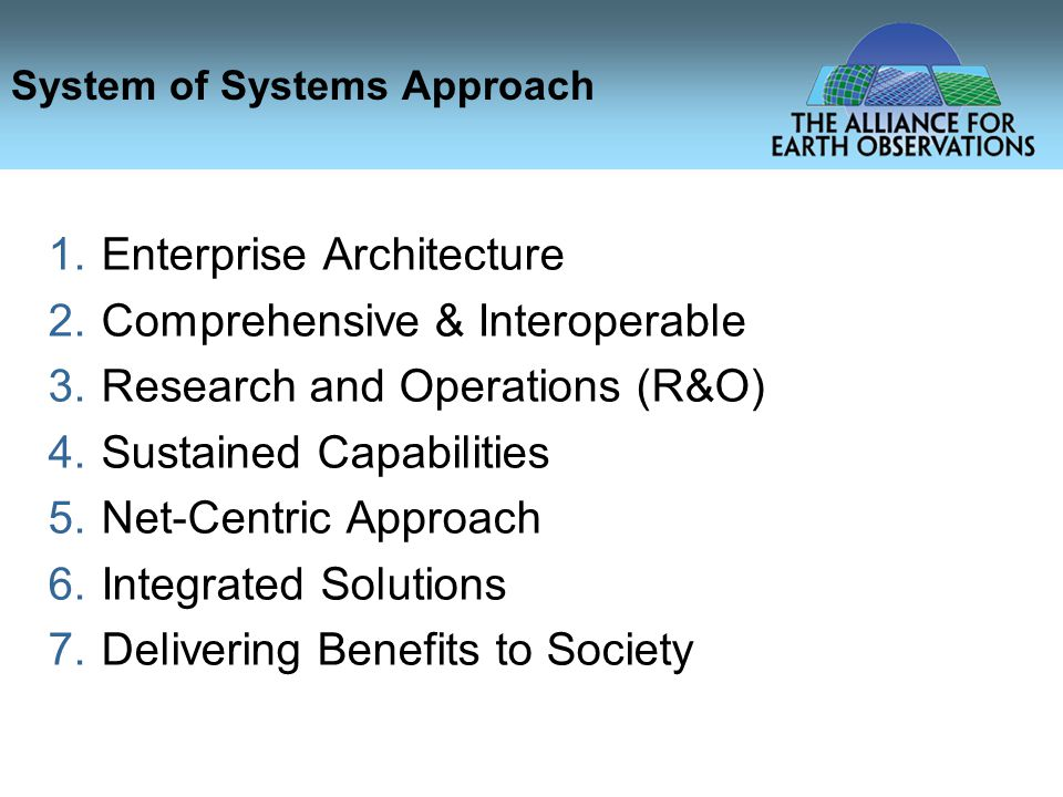 System of Systems Approach 1.Enterprise Architecture 2.Comprehensive & Interoperable 3.Research and Operations (R&O) 4.Sustained Capabilities 5.Net-Centric Approach 6.Integrated Solutions 7.Delivering Benefits to Society