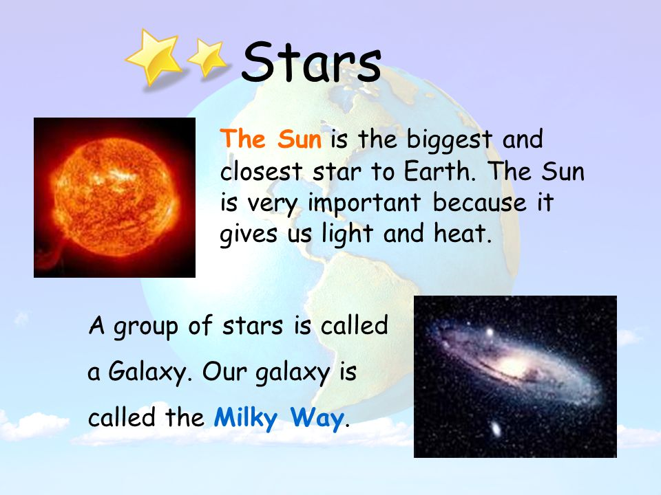 Stars The Sun is the biggest and closest star to Earth.
