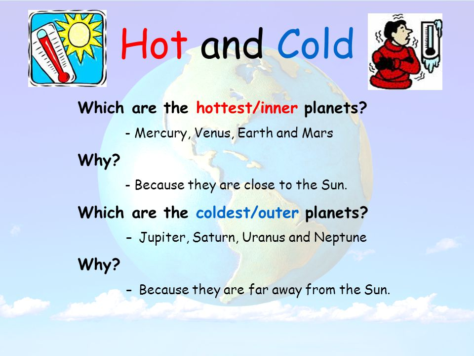 Hot and Cold Which are the hottest/inner planets. - Mercury, Venus, Earth and Mars Why.