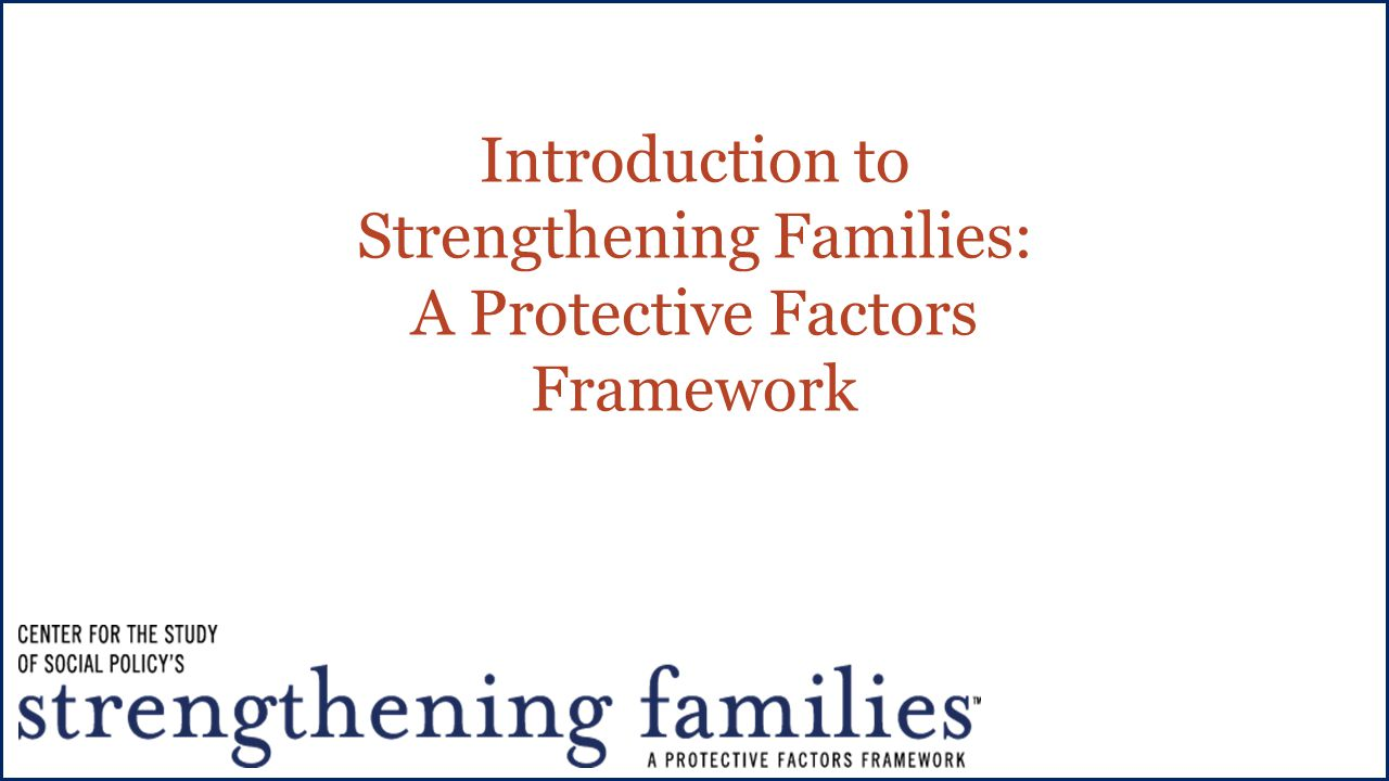 Introduction to Strengthening Families: A Protective Factors Framework