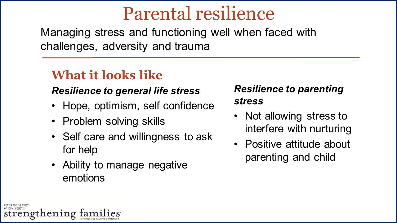 Parental resilience What it looks like Resilience to general life stress Hope, optimism, self confidence Problem solving skills Self care and willingness to ask for help Ability to manage negative emotions Managing stress and functioning well when faced with challenges, adversity and trauma Resilience to parenting stress Not allowing stress to interfere with nurturing Positive attitude about parenting and child