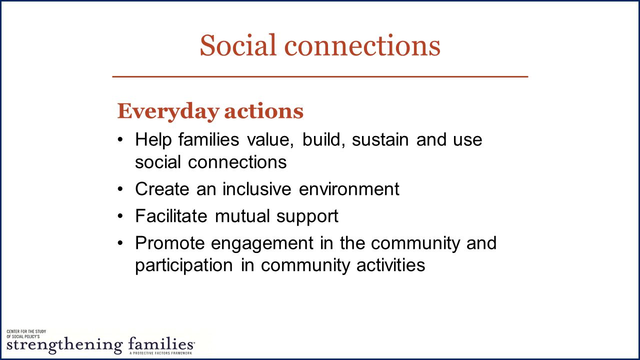 Social connections Everyday actions Help families value, build, sustain and use social connections Create an inclusive environment Facilitate mutual support Promote engagement in the community and participation in community activities