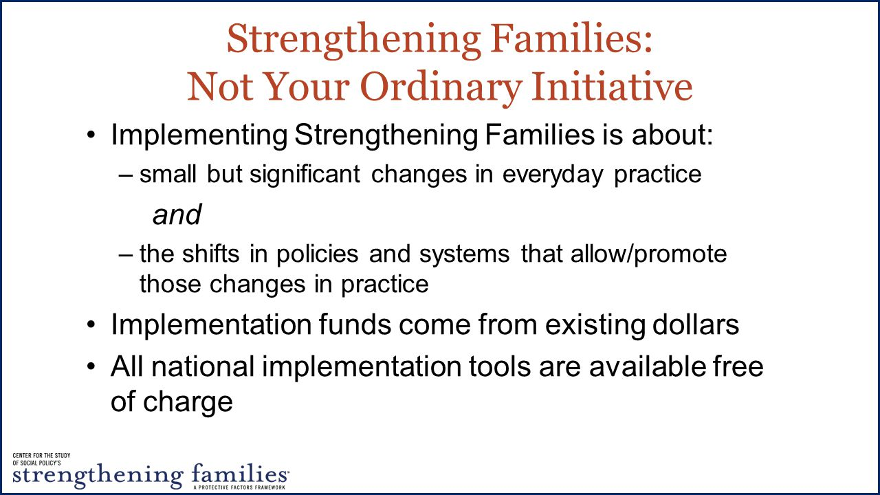 Strengthening Families: Not Your Ordinary Initiative Implementing Strengthening Families is about: –small but significant changes in everyday practice and –the shifts in policies and systems that allow/promote those changes in practice Implementation funds come from existing dollars All national implementation tools are available free of charge