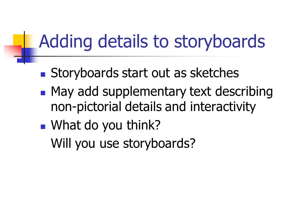 Adding details to storyboards Storyboards start out as sketches May add supplementary text describing non-pictorial details and interactivity What do you think.