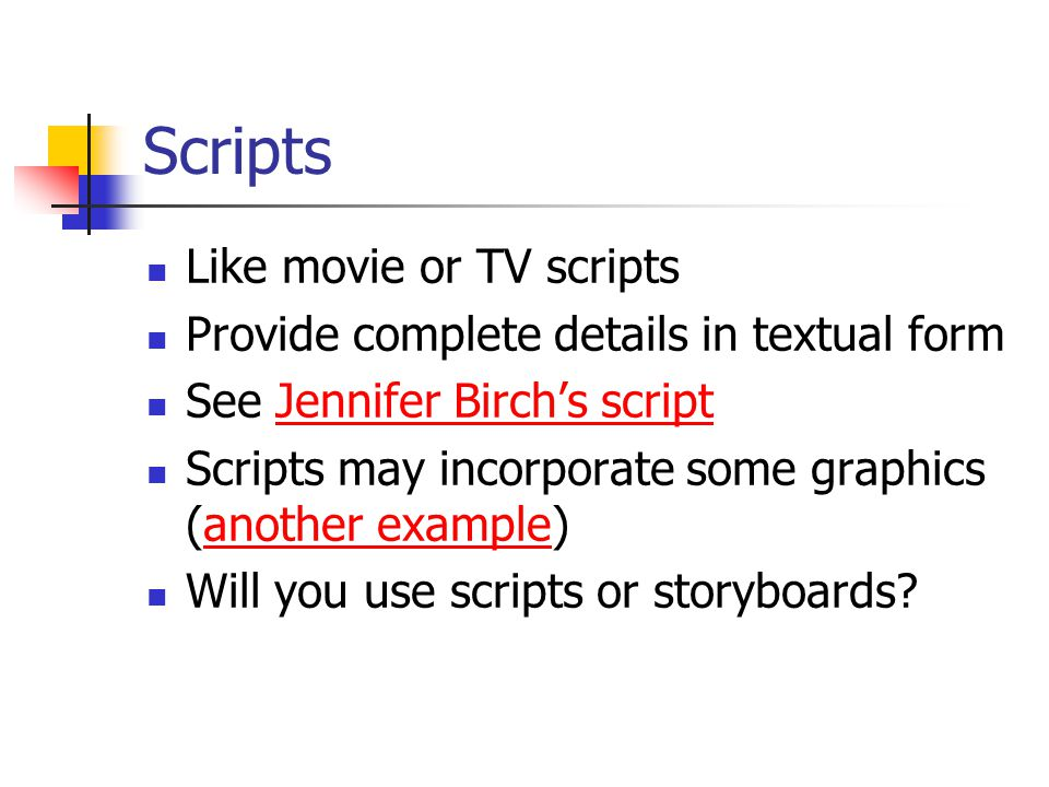 Scripts Like movie or TV scripts Provide complete details in textual form See Jennifer Birch's scriptJennifer Birch's script Scripts may incorporate some graphics (another example)another example Will you use scripts or storyboards