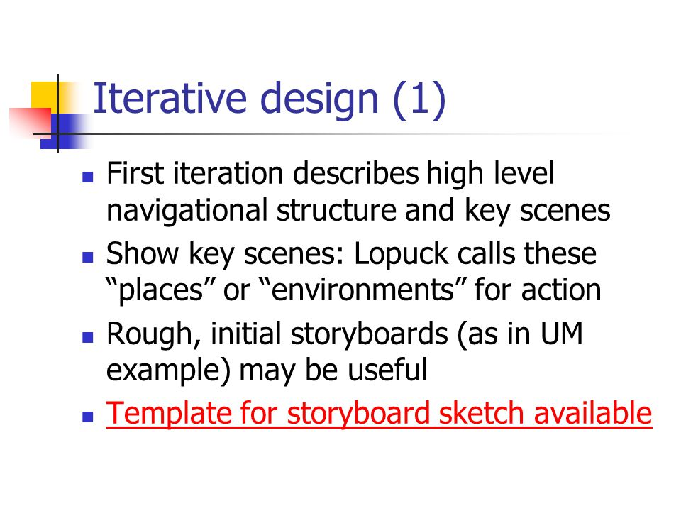 Iterative design (1) First iteration describes high level navigational structure and key scenes Show key scenes: Lopuck calls these places or environments for action Rough, initial storyboards (as in UM example) may be useful Template for storyboard sketch available
