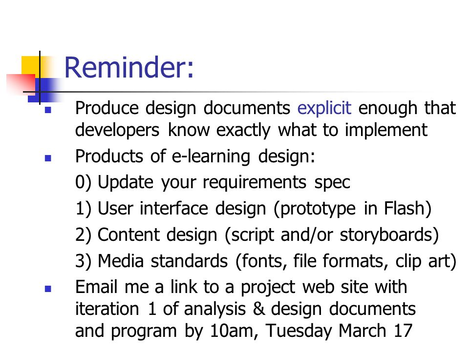 Reminder: Produce design documents explicit enough that developers know exactly what to implement Products of e-learning design: 0) Update your requirements spec 1) User interface design (prototype in Flash) 2) Content design (script and/or storyboards) 3) Media standards (fonts, file formats, clip art)  me a link to a project web site with iteration 1 of analysis & design documents and program by 10am, Tuesday March 17
