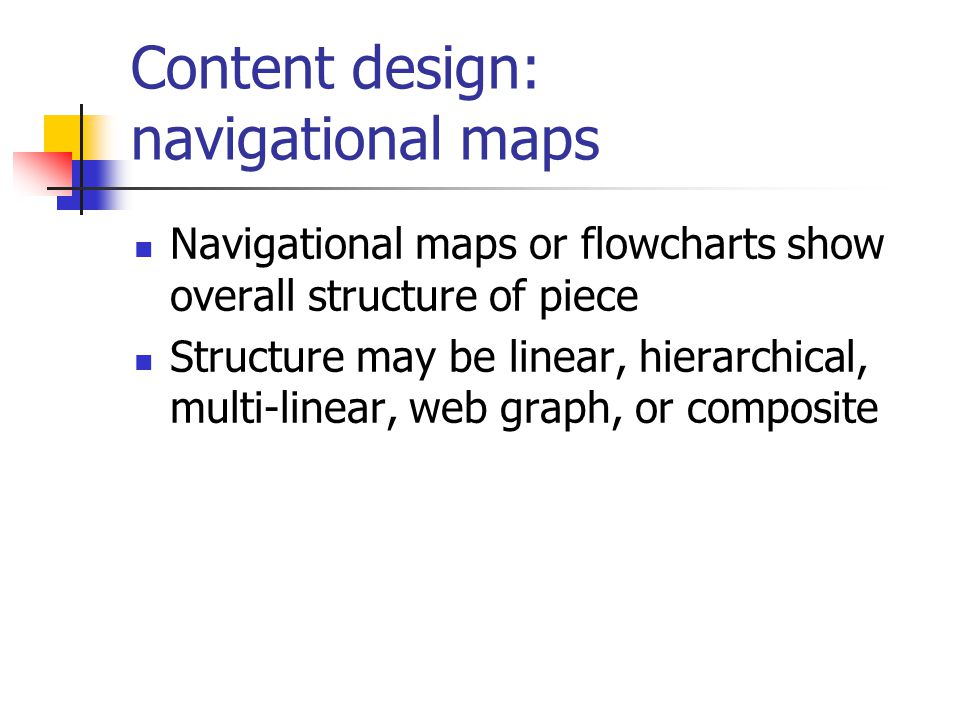 Content design: navigational maps Navigational maps or flowcharts show overall structure of piece Structure may be linear, hierarchical, multi-linear, web graph, or composite