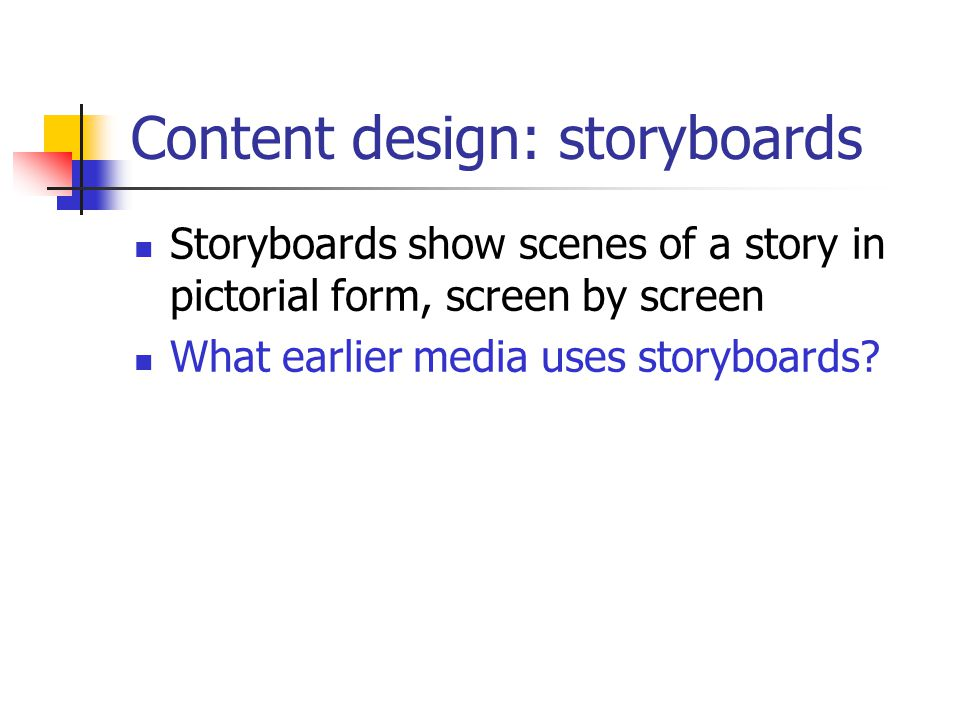 Content design: storyboards Storyboards show scenes of a story in pictorial form, screen by screen What earlier media uses storyboards