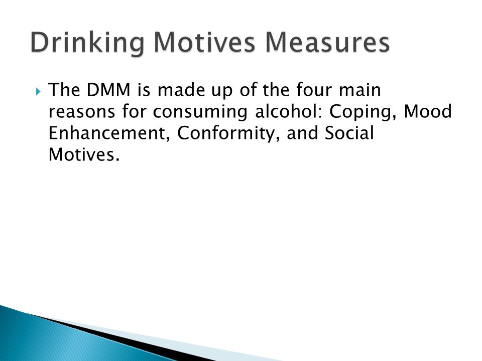  The DMM is made up of the four main reasons for consuming alcohol: Coping, Mood Enhancement, Conformity, and Social Motives.