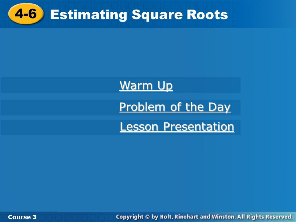 Course Estimating Square Roots 4-6 Estimating Square Roots Course 3 Warm Up Warm Up Problem of the Day Problem of the Day Lesson Presentation Lesson Presentation
