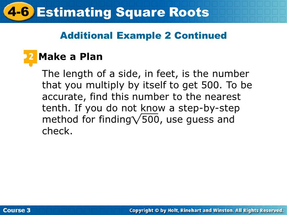 Course Estimating Square Roots Additional Example 2 Continued Make a Plan The length of a side, in feet, is the number that you multiply by itself to get 500.