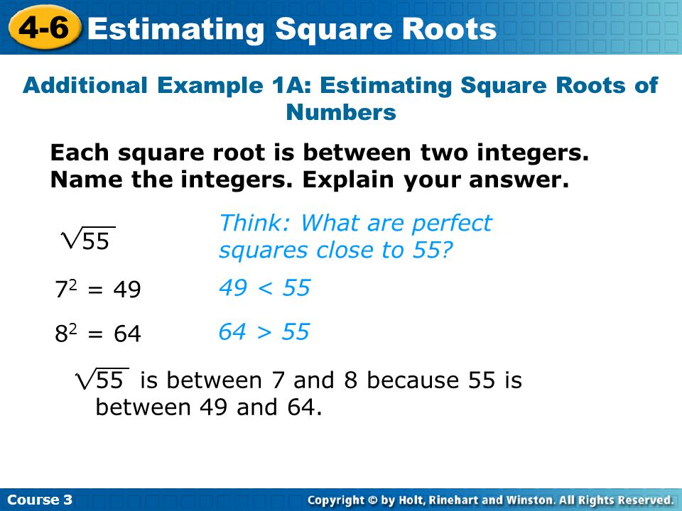 Course Estimating Square Roots Additional Example 1A: Estimating Square Roots of Numbers Each square root is between two integers.