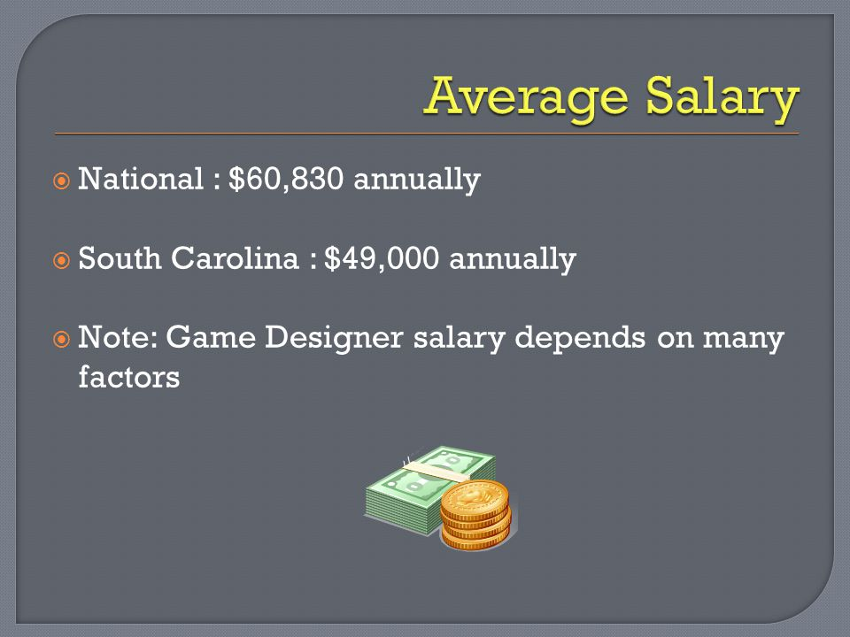  National : $60,830 annually  South Carolina : $49,000 annually  Note: Game Designer salary depends on many factors