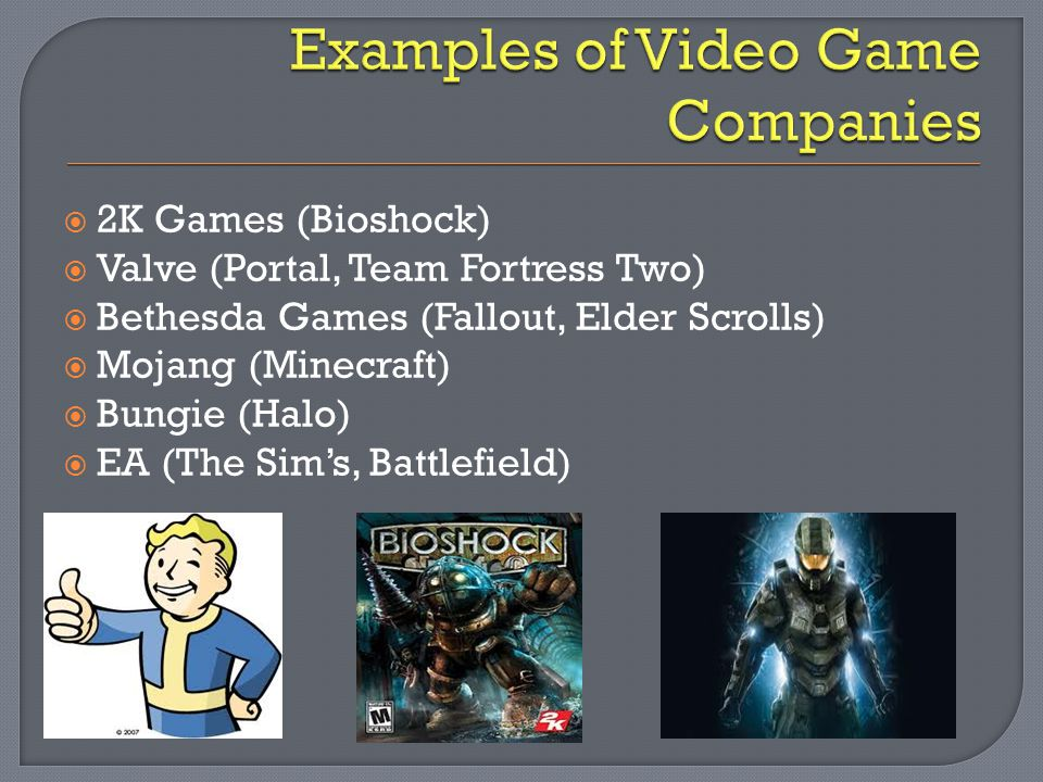  2K Games (Bioshock)  Valve (Portal, Team Fortress Two)  Bethesda Games (Fallout, Elder Scrolls)  Mojang (Minecraft)  Bungie (Halo)  EA (The Sim's, Battlefield)