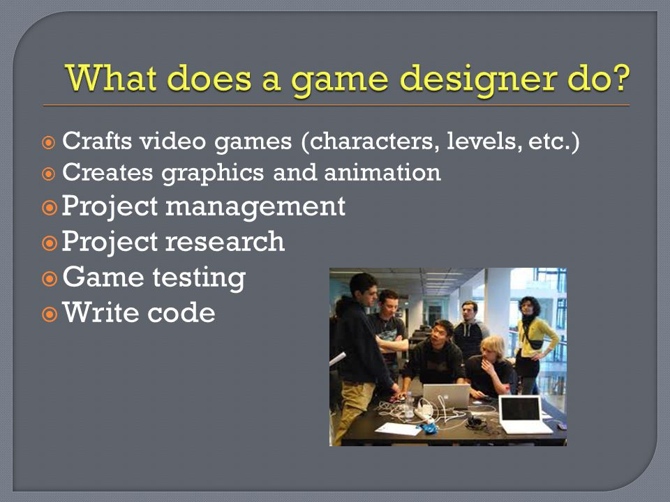  Crafts video games (characters, levels, etc.)  Creates graphics and animation  Project management  Project research  Game testing  Write code