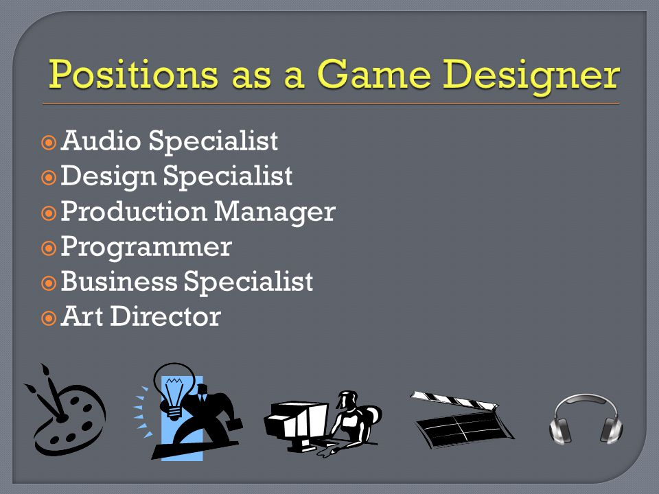  Audio Specialist  Design Specialist  Production Manager  Programmer  Business Specialist  Art Director