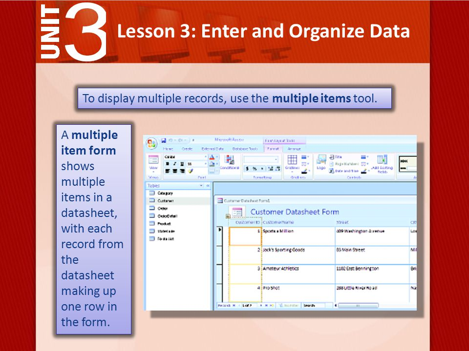 Lesson 3: Enter and Organize Data A multiple item form shows multiple items in a datasheet, with each record from the datasheet making up one row in the form.