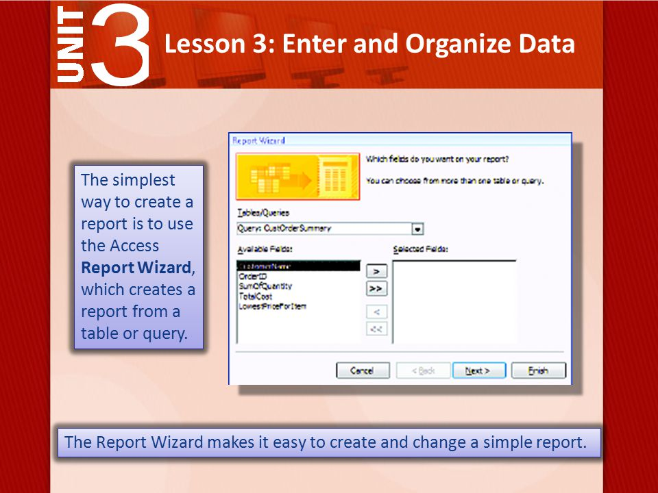 Lesson 3: Enter and Organize Data The simplest way to create a report is to use the Access Report Wizard, which creates a report from a table or query.