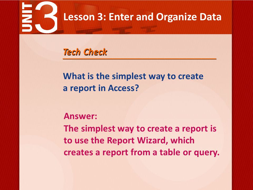 Lesson 3: Enter and Organize Data What is the simplest way to create a report in Access.