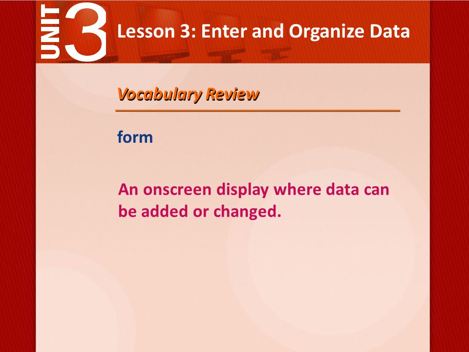 Lesson 3: Enter and Organize Data form An onscreen display where data can be added or changed.